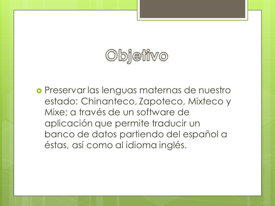 Preservar las lenguas maternas de nuestro estado: Chinanteco, Zapoteco, Mixteco y Mixe; a través de un software de aplicación que permite traducir un