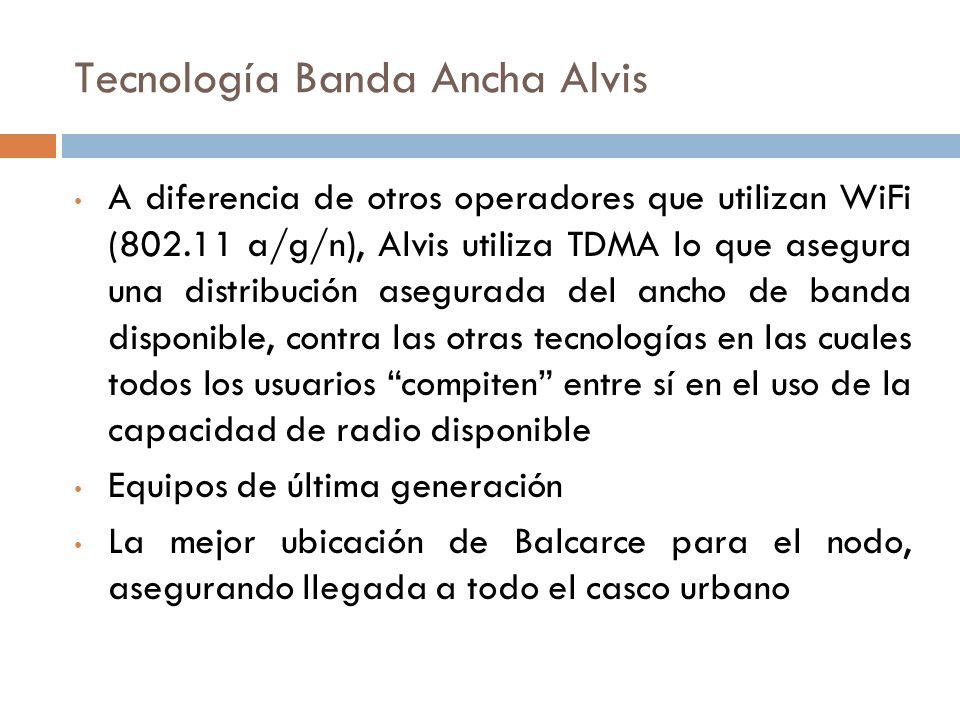 Tecnología Banda Ancha Alvis A diferencia de otros operadores que utilizan WiFi (802.11 a/g/n), Alvis utiliza TDMA lo que asegura una distribución asegurada del ancho de banda disponible, contra las otras tecnologías en las cuales todos los usuarios compiten entre sí en el uso de la capacidad de radio disponible Equipos de última generación La mejor ubicación de Balcarce para el nodo, asegurando llegada a todo el casco urbano