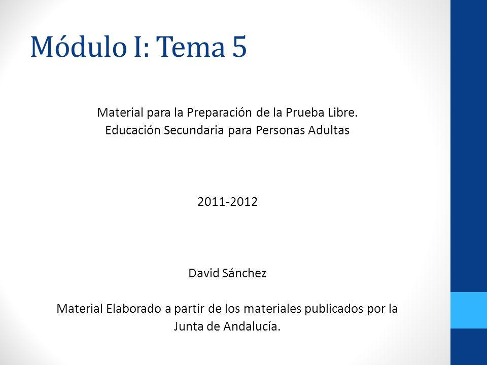 Módulo I: Tema 5 Material para la Preparación de la Prueba Libre. Educación Secundaria para Personas Adultas 2011-2012 David Sánchez Material Elaborad