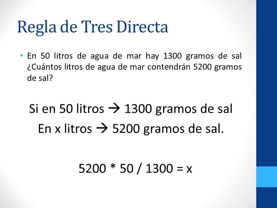Regla de Tres Directa En 50 litros de agua de mar hay 1300 gramos de sal ¿Cuántos litros de agua de mar contendrán 5200 gramos de sal? Si en 50 litros