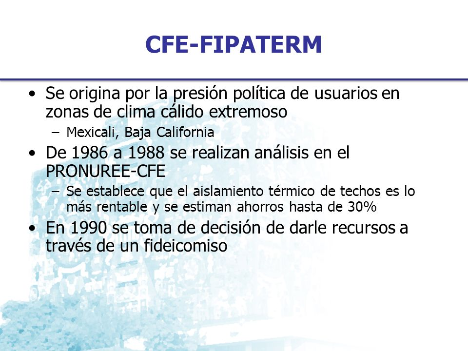 CFE-FIPATERM Se origina por la presión política de usuarios en zonas de clima cálido extremoso –Mexicali, Baja California De 1986 a 1988 se realizan análisis en el PRONUREE-CFE –Se establece que el aislamiento térmico de techos es lo más rentable y se estiman ahorros hasta de 30% En 1990 se toma de decisión de darle recursos a través de un fideicomiso