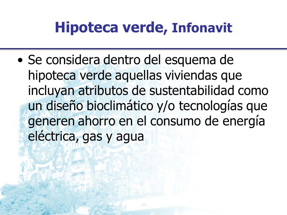 Hipoteca verde, Infonavit Se considera dentro del esquema de hipoteca verde aquellas viviendas que incluyan atributos de sustentabilidad como un diseño bioclimático y/o tecnologías que generen ahorro en el consumo de energía eléctrica, gas y agua