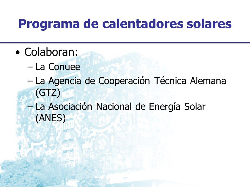 Programa de calentadores solares Colaboran: –La Conuee –La Agencia de Cooperación Técnica Alemana (GTZ) –La Asociación Nacional de Energía Solar (ANES)