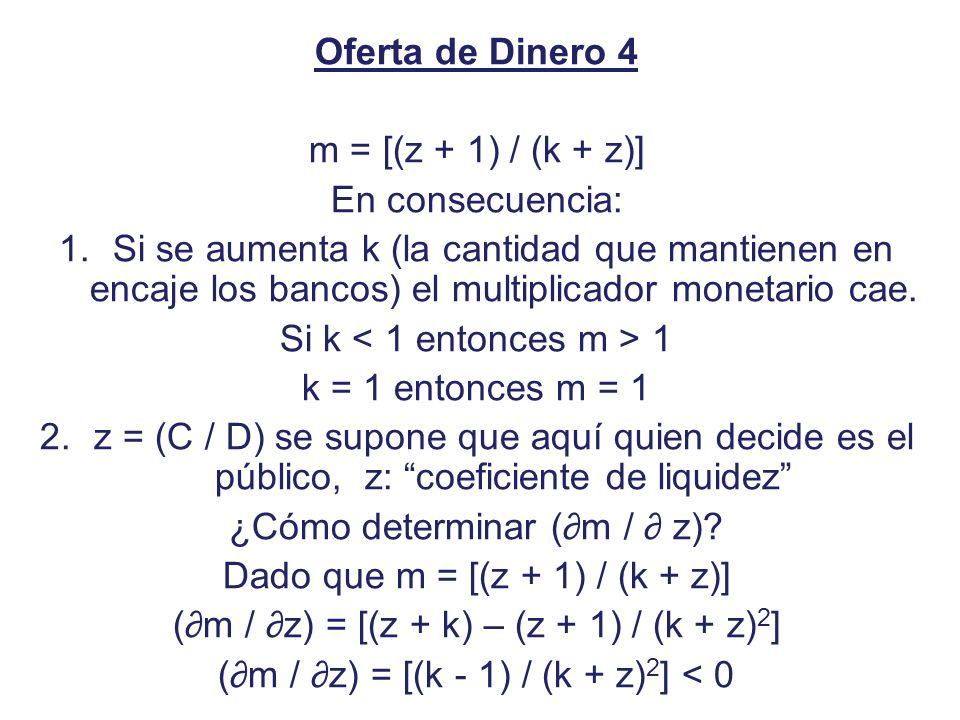 Oferta de Dinero 4 m = [(z + 1) / (k + z)] En consecuencia: 1.Si se aumenta k (la cantidad que mantienen en encaje los bancos) el multiplicador moneta