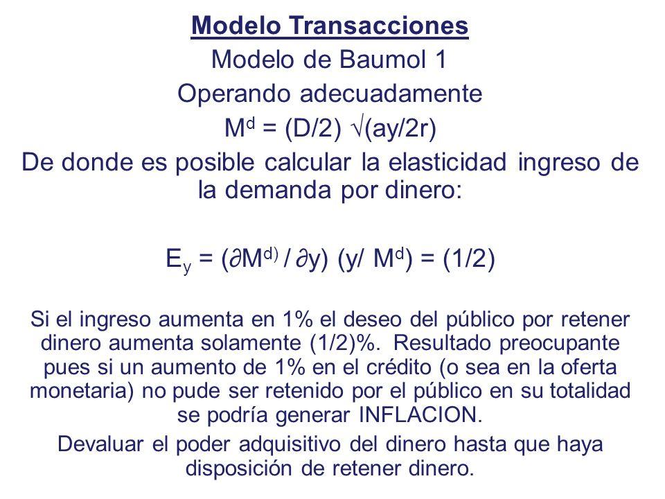 Modelo Transacciones Modelo de Baumol 1 Operando adecuadamente M d = (D/2) (ay/2r) De donde es posible calcular la elasticidad ingreso de la demanda p