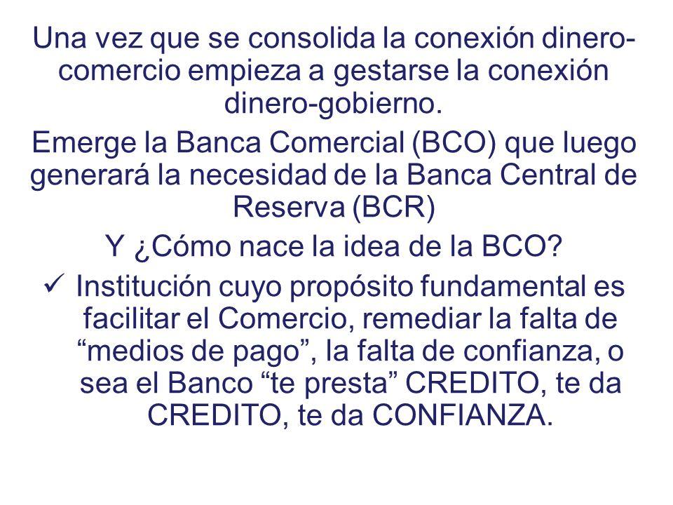 Una vez que se consolida la conexión dinero- comercio empieza a gestarse la conexión dinero-gobierno. Emerge la Banca Comercial (BCO) que luego genera