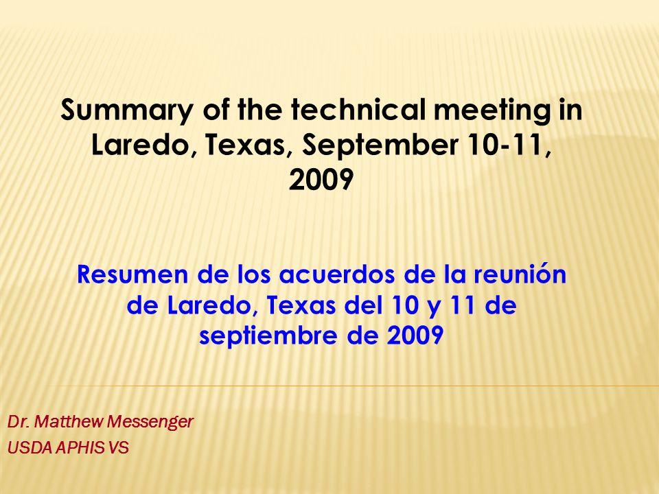 Dr. Matthew Messenger USDA APHIS VS Summary of the technical meeting in Laredo, Texas, September 10-11, 2009 Resumen de los acuerdos de la reunión de