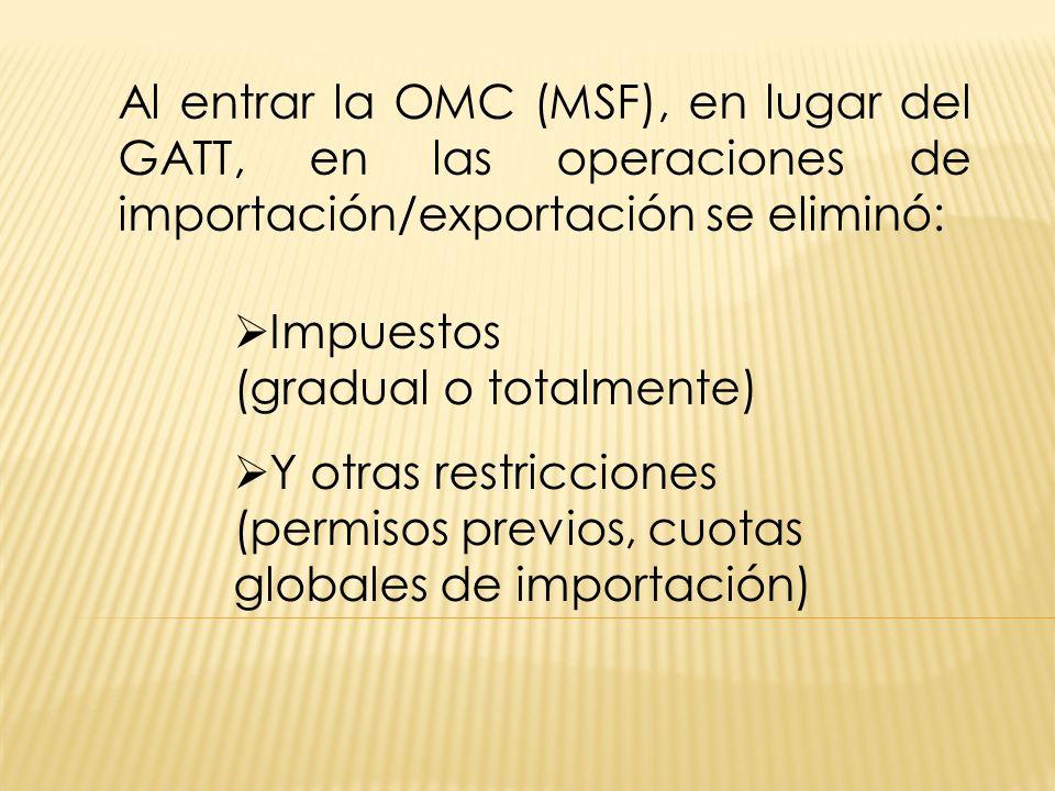 Al entrar la OMC (MSF), en lugar del GATT, en las operaciones de importación/exportación se eliminó: Impuestos (gradual o totalmente) Y otras restricciones (permisos previos, cuotas globales de importación)
