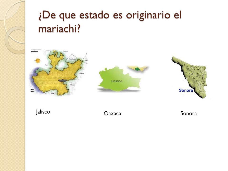 ¿De que estado es originario el mariachi JaliscoSonora Oaxaca