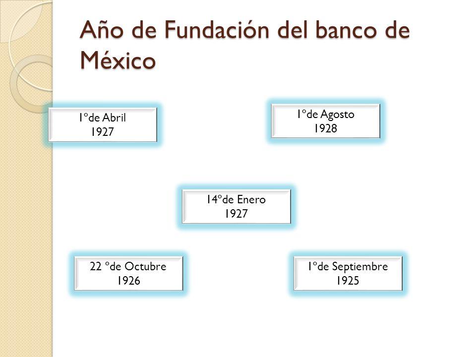 Año de Fundación del banco de México 1ºde Abril 1927 22 ºde Octubre 1926 14ºde Enero 1927 1ºde Agosto 1928 1ºde Septiembre 1925