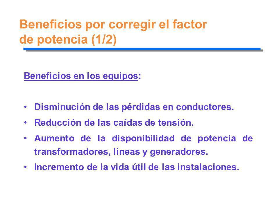 Beneficios por corregir el factor de potencia (1/2) Beneficios en los equipos: Disminución de las pérdidas en conductores. Reducción de las caídas de