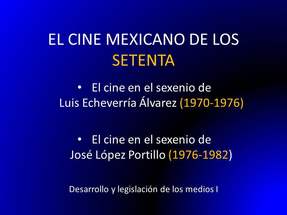 EL CINE MEXICANO DE LOS SETENTA Desarrollo y legislación de los medios I El cine en el sexenio de Luis Echeverría Álvarez (1970-1976) El cine en el se
