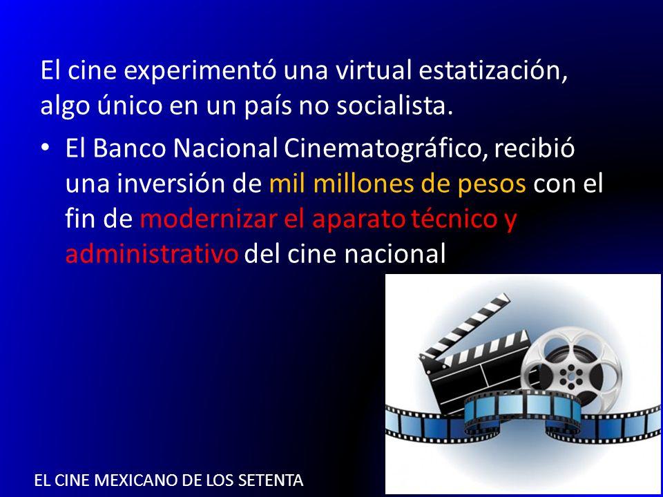 EL CINE MEXICANO DE LOS SETENTA El cine experimentó una virtual estatización, algo único en un país no socialista. El Banco Nacional Cinematográfico,
