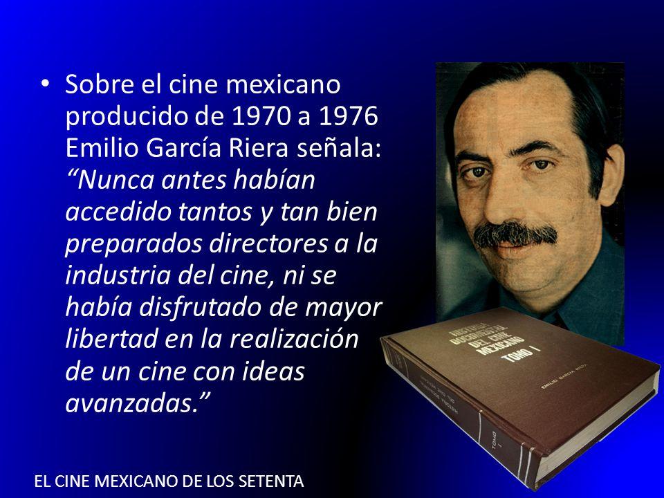 EL CINE MEXICANO DE LOS SETENTA Sobre el cine mexicano producido de 1970 a 1976 Emilio García Riera señala: Nunca antes habían accedido tantos y tan b