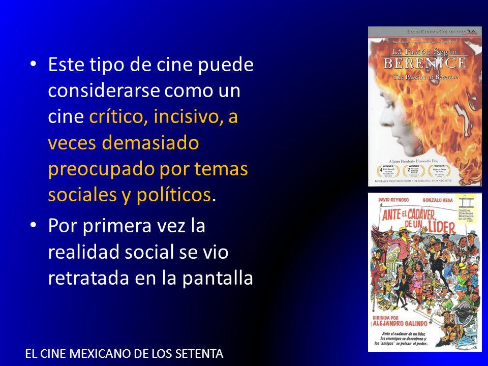 EL CINE MEXICANO DE LOS SETENTA Este tipo de cine puede considerarse como un cine crítico, incisivo, a veces demasiado preocupado por temas sociales y