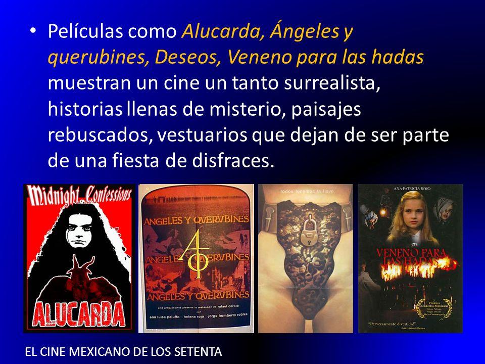 EL CINE MEXICANO DE LOS SETENTA Películas como Alucarda, Ángeles y querubines, Deseos, Veneno para las hadas muestran un cine un tanto surrealista, hi