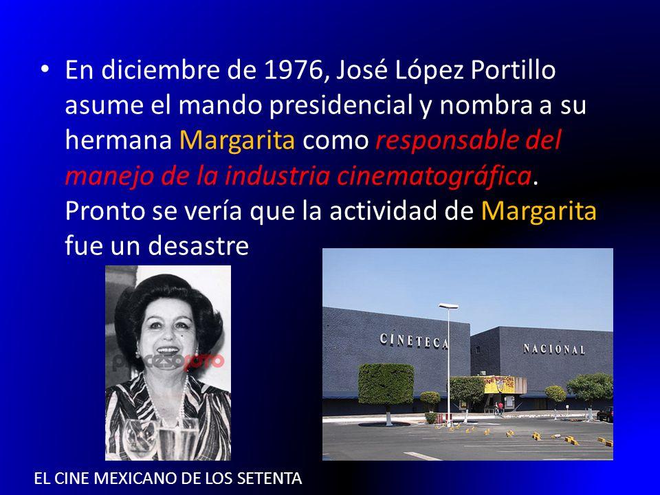 EL CINE MEXICANO DE LOS SETENTA En diciembre de 1976, José López Portillo asume el mando presidencial y nombra a su hermana Margarita como responsable