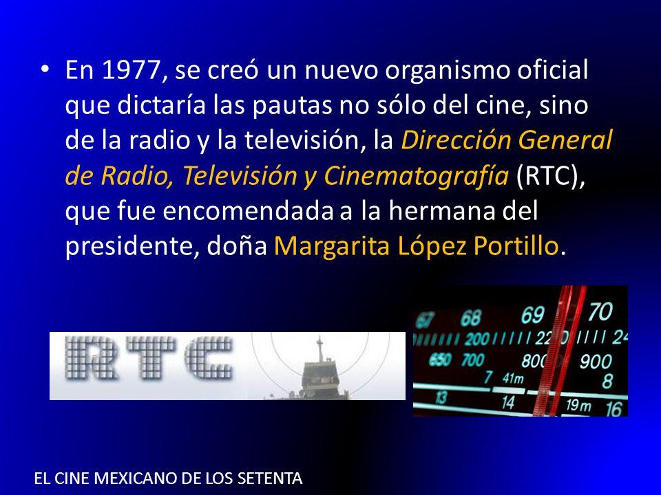 EL CINE MEXICANO DE LOS SETENTA En 1977, se creó un nuevo organismo oficial que dictaría las pautas no sólo del cine, sino de la radio y la televisión