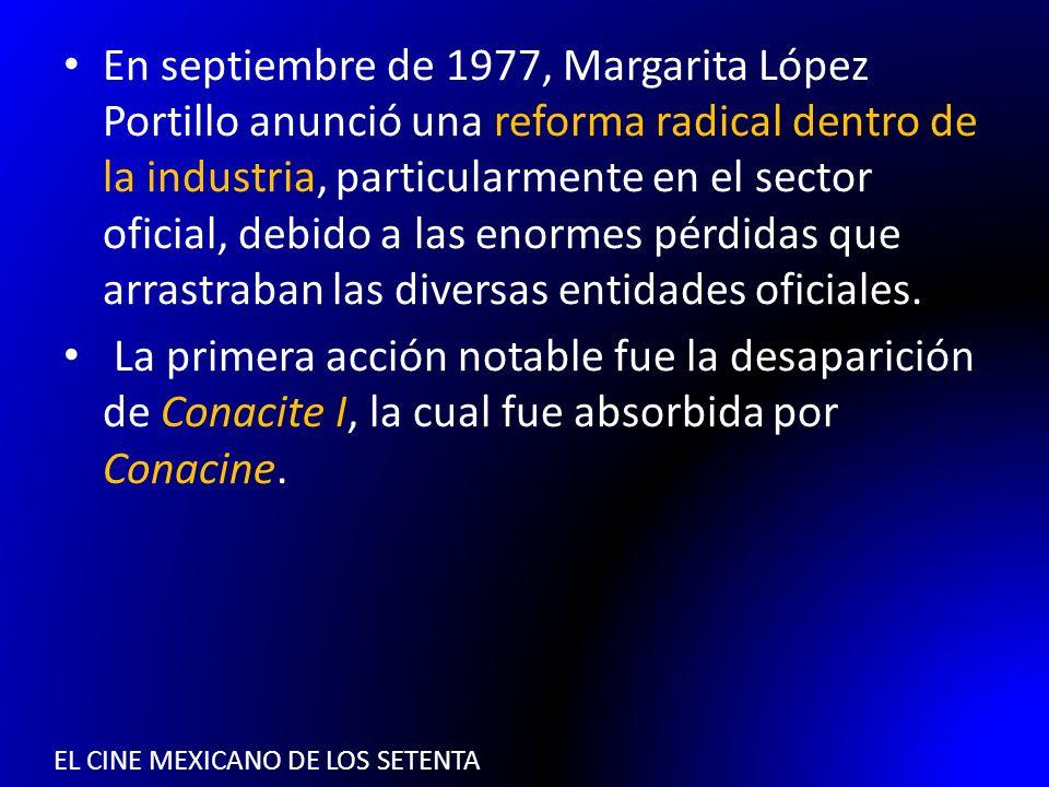 EL CINE MEXICANO DE LOS SETENTA En septiembre de 1977, Margarita López Portillo anunció una reforma radical dentro de la industria, particularmente en