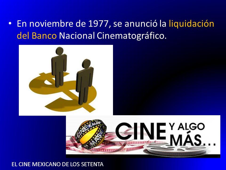 EL CINE MEXICANO DE LOS SETENTA En noviembre de 1977, se anunció la liquidación del Banco Nacional Cinematográfico.