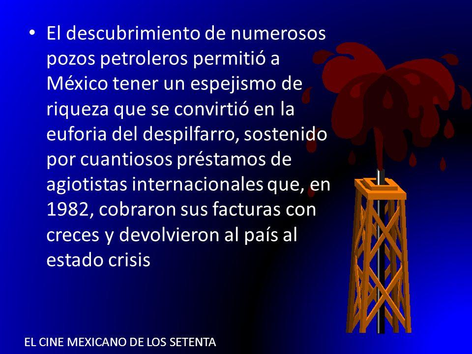 EL CINE MEXICANO DE LOS SETENTA El descubrimiento de numerosos pozos petroleros permitió a México tener un espejismo de riqueza que se convirtió en la