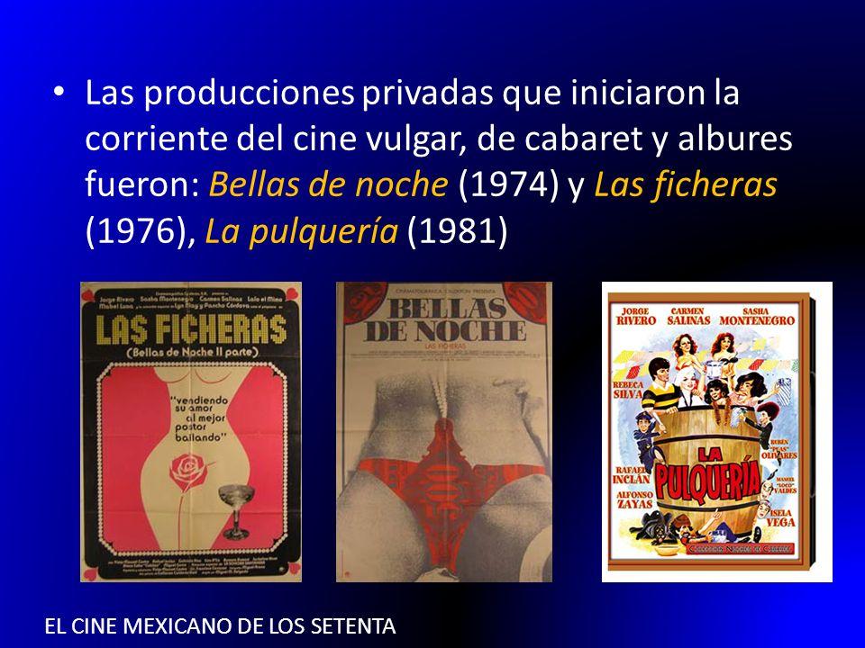 EL CINE MEXICANO DE LOS SETENTA Las producciones privadas que iniciaron la corriente del cine vulgar, de cabaret y albures fueron: Bellas de noche (19