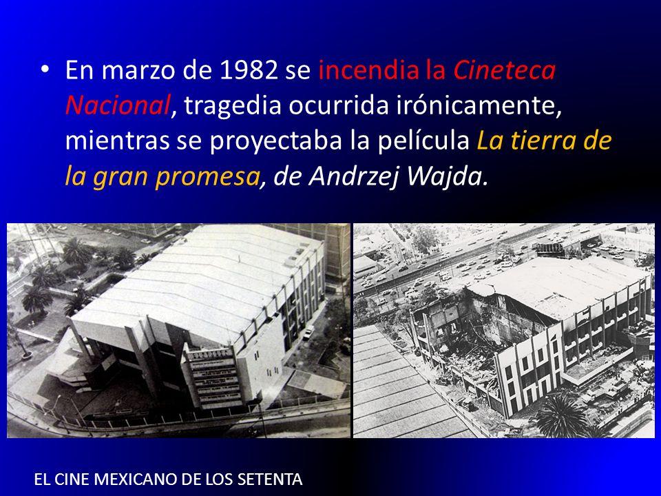 EL CINE MEXICANO DE LOS SETENTA En marzo de 1982 se incendia la Cineteca Nacional, tragedia ocurrida irónicamente, mientras se proyectaba la película