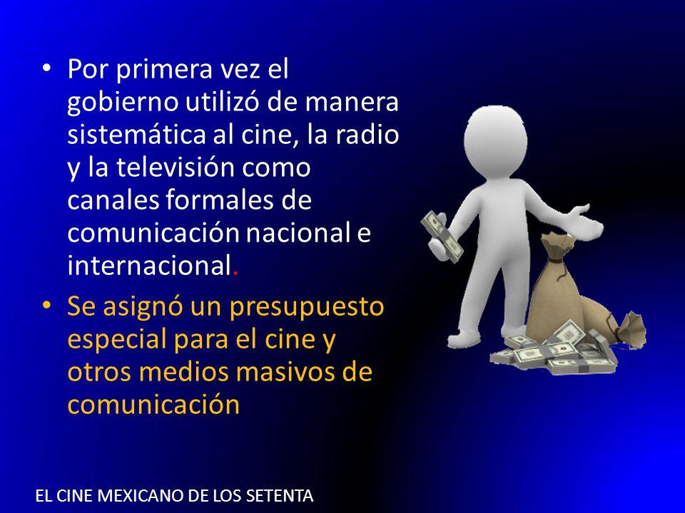 EL CINE MEXICANO DE LOS SETENTA Por primera vez el gobierno utilizó de manera sistemática al cine, la radio y la televisión como canales formales de c