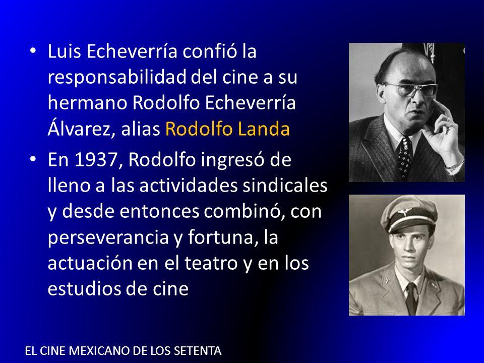EL CINE MEXICANO DE LOS SETENTA Luis Echeverría confió la responsabilidad del cine a su hermano Rodolfo Echeverría Álvarez, alias Rodolfo Landa En 193