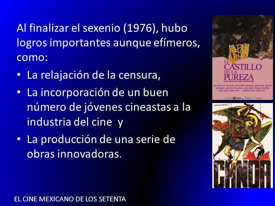 EL CINE MEXICANO DE LOS SETENTA Al finalizar el sexenio (1976), hubo logros importantes aunque efímeros, como: La relajación de la censura, La incorpo