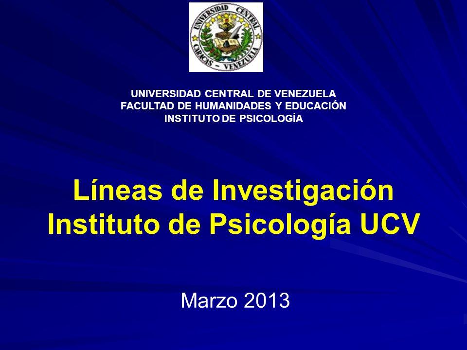 Líneas de Investigación Instituto de Psicología UCV Marzo 2013 UNIVERSIDAD CENTRAL DE VENEZUELA FACULTAD DE HUMANIDADES Y EDUCACIÓN INSTITUTO DE PSICO
