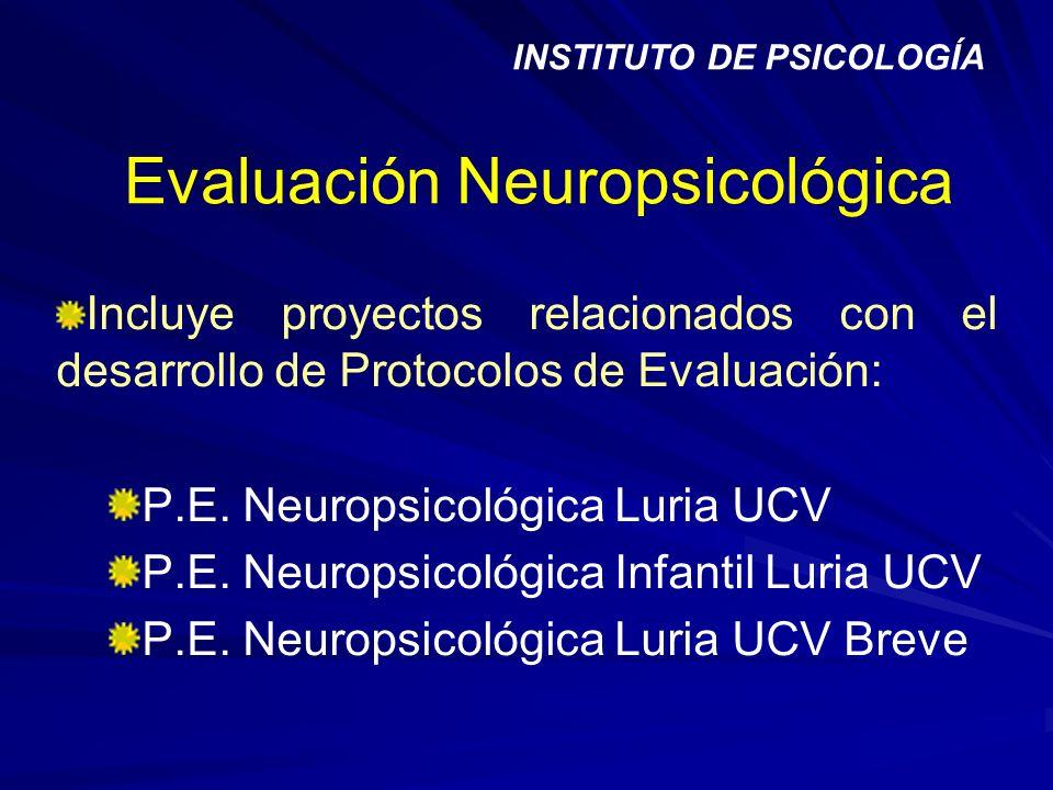 Evaluación Neuropsicológica Incluye proyectos relacionados con el desarrollo de Protocolos de Evaluación: P.E. Neuropsicológica Luria UCV P.E. Neurops