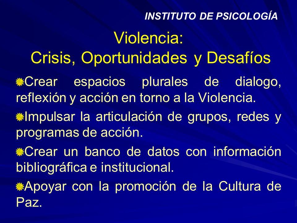 Violencia: Crisis, Oportunidades y Desafíos Crear espacios plurales de dialogo, reflexión y acción en torno a la Violencia. Impulsar la articulación d