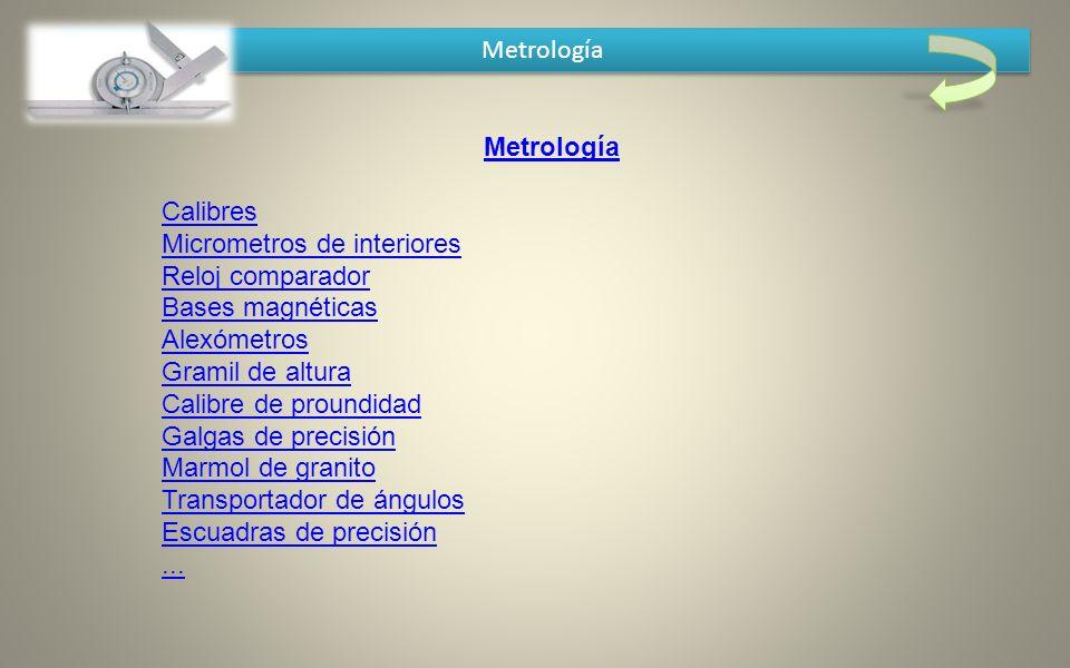 Metrología Calibres Micrometros de interiores Reloj comparador Bases magnéticas Alexómetros Gramil de altura Calibre de proundidad Galgas de precisión