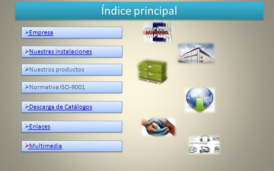 Índice principal Nuestras instalaciones Nuestras instalaciones Nuestras instalaciones Nuestros productos Normativa ISO-9001 Descarga de Catálogos Empr