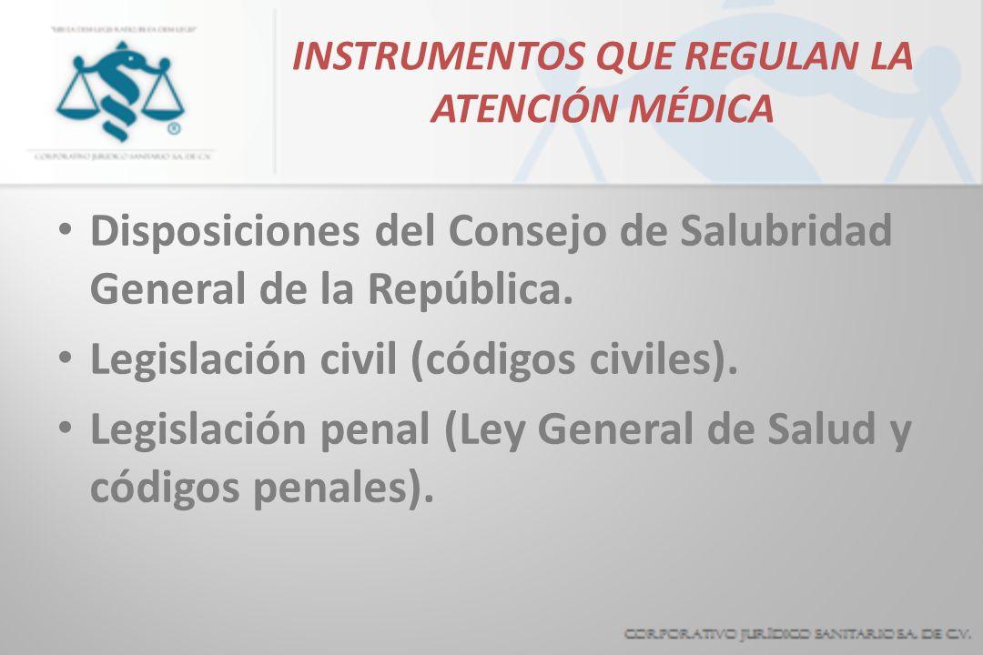 INSTRUMENTOS QUE REGULAN LA ATENCIÓN MÉDICA Disposiciones del Consejo de Salubridad General de la República. Legislación civil (códigos civiles). Legi