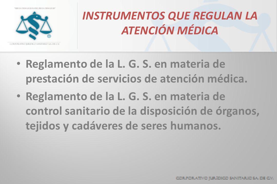 INSTRUMENTOS QUE REGULAN LA ATENCIÓN MÉDICA Reglamento de la L. G. S. en materia de prestación de servicios de atención médica. Reglamento de la L. G.