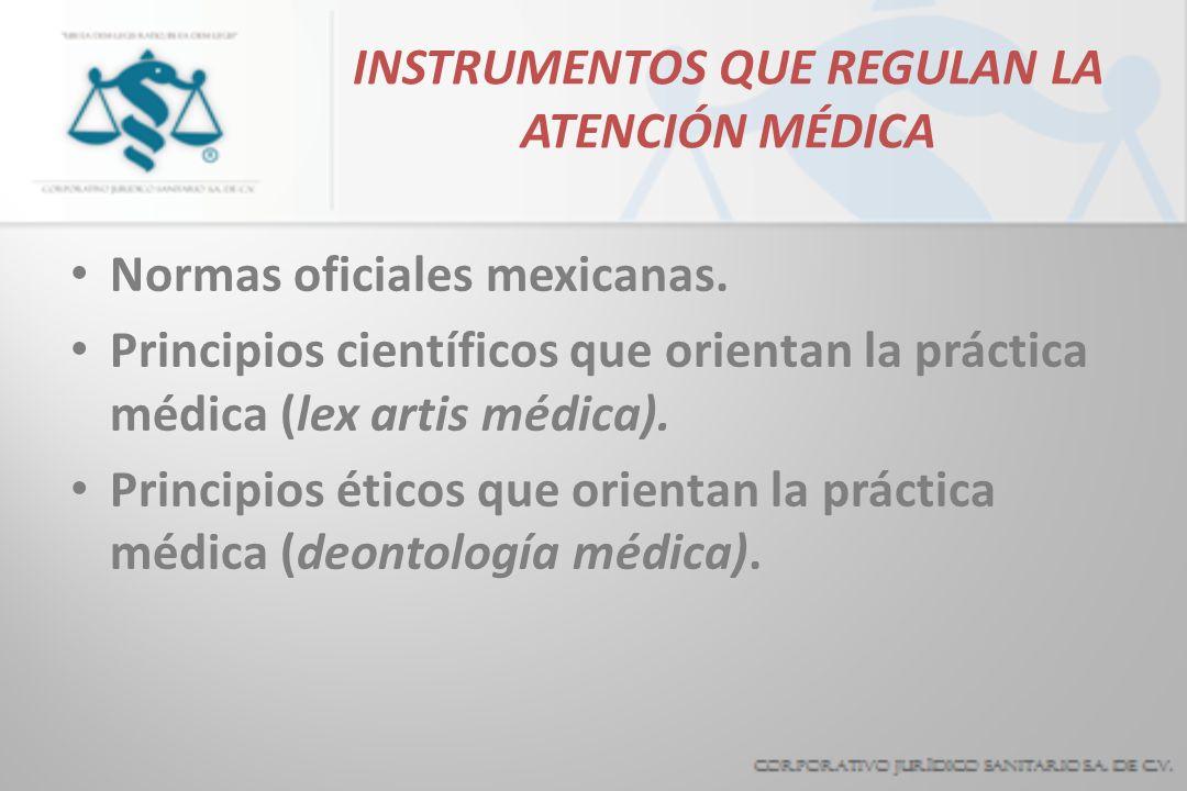 INSTRUMENTOS QUE REGULAN LA ATENCIÓN MÉDICA Normas oficiales mexicanas. Principios científicos que orientan la práctica médica (lex artis médica). Pri