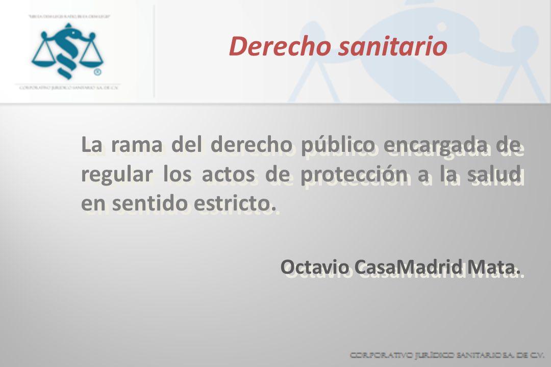 Derecho sanitario La rama del derecho público encargada de regular los actos de protección a la salud en sentido estricto. Octavio CasaMadrid Mata. La