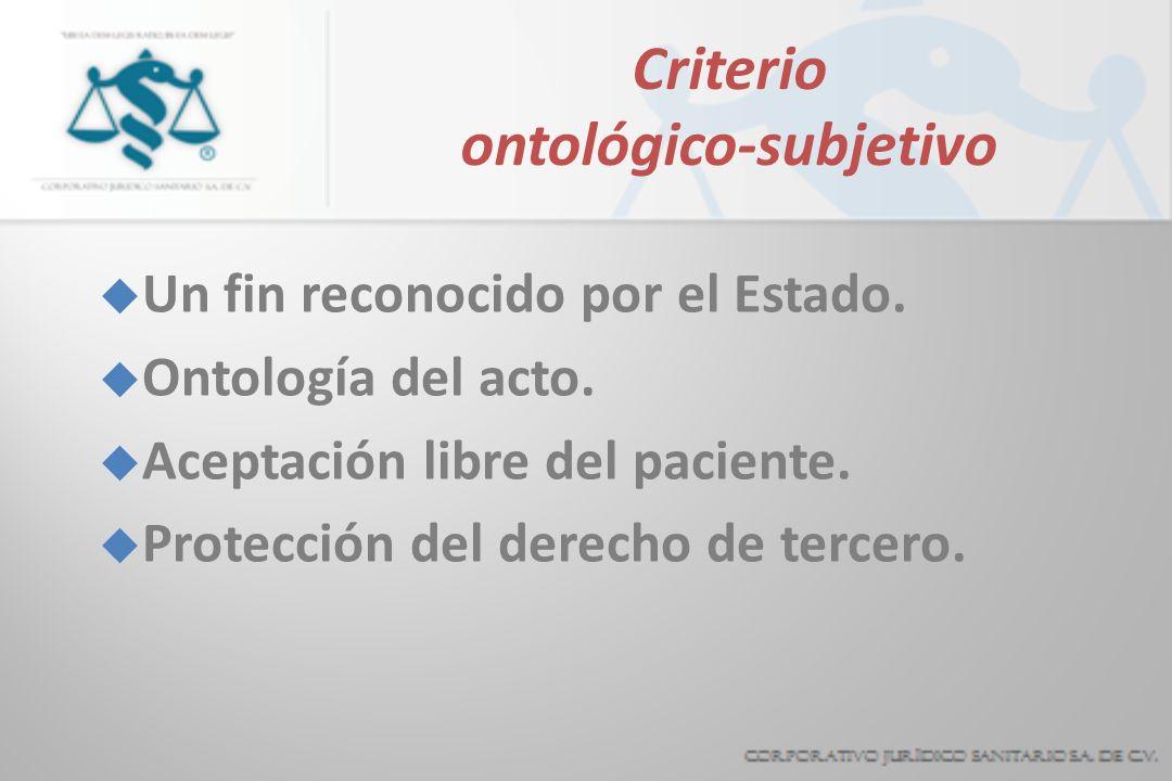 Criterio ontológico-subjetivo u Un fin reconocido por el Estado. u Ontología del acto. u Aceptación libre del paciente. u Protección del derecho de te