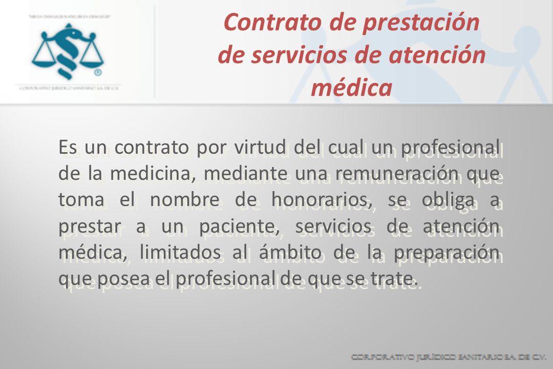 Contrato de prestación de servicios de atención médica Es un contrato por virtud del cual un profesional de la medicina, mediante una remuneración que toma el nombre de honorarios, se obliga a prestar a un paciente, servicios de atención médica, limitados al ámbito de la preparación que posea el profesional de que se trate.