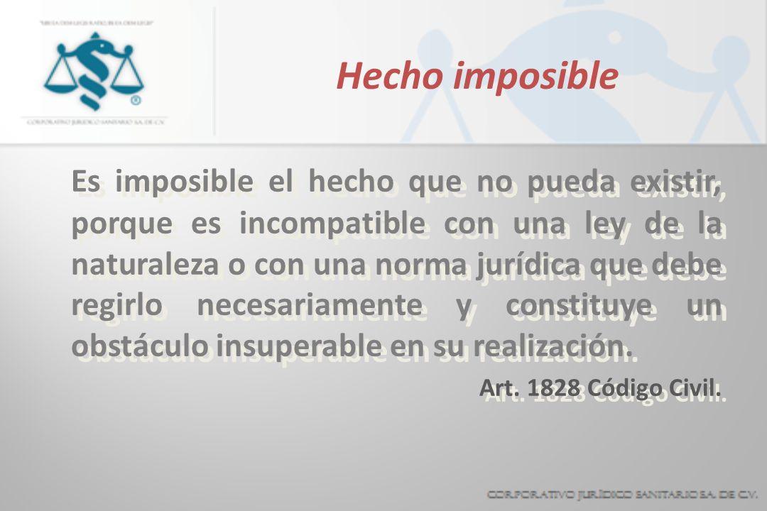 Hecho imposible Es imposible el hecho que no pueda existir, porque es incompatible con una ley de la naturaleza o con una norma jurídica que debe regirlo necesariamente y constituye un obstáculo insuperable en su realización.