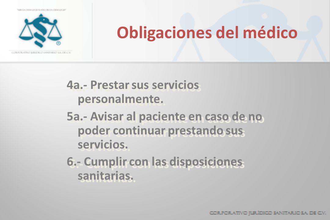 Obligaciones del médico 4a.- Prestar sus servicios personalmente. 5a.- Avisar al paciente en caso de no poder continuar prestando sus servicios. 6.- C