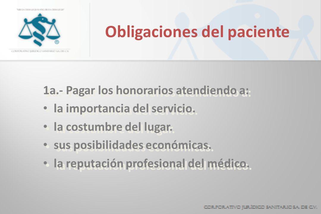 Obligaciones del paciente 1a.- Pagar los honorarios atendiendo a: la importancia del servicio. la costumbre del lugar. sus posibilidades económicas. l