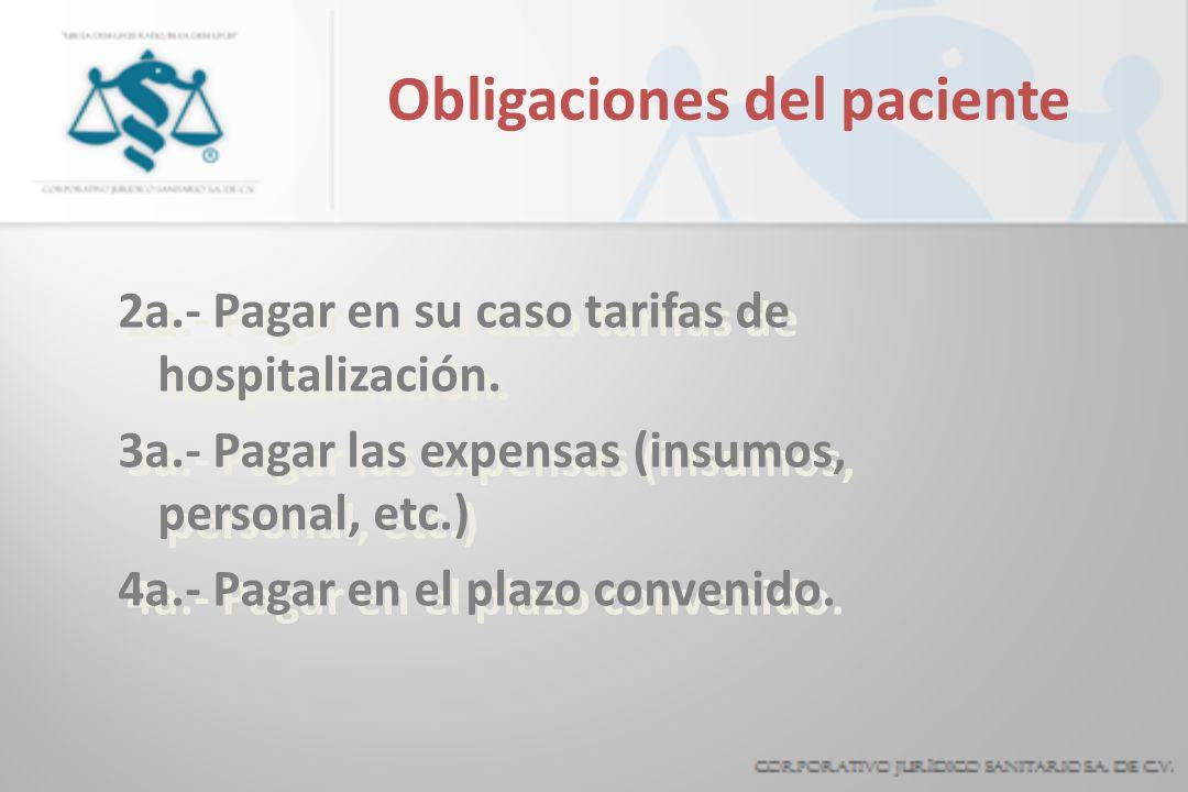 Obligaciones del paciente 2a.- Pagar en su caso tarifas de hospitalización. 3a.- Pagar las expensas (insumos, personal, etc.) 4a.- Pagar en el plazo c