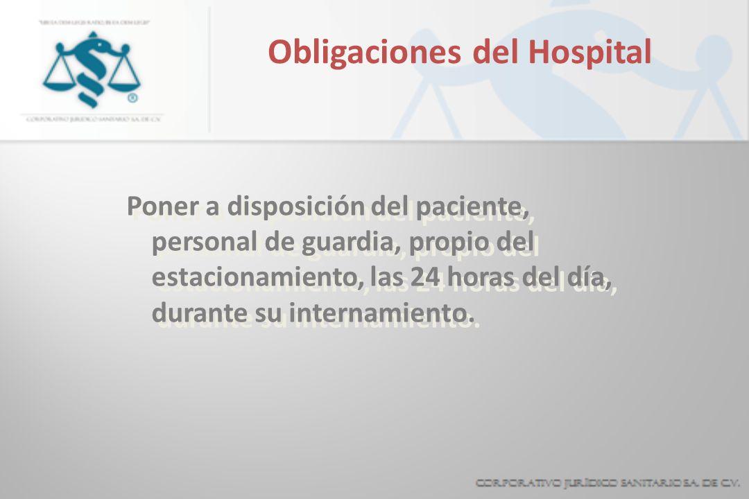 Obligaciones del Hospital Poner a disposición del paciente, personal de guardia, propio del estacionamiento, las 24 horas del día, durante su internamiento.
