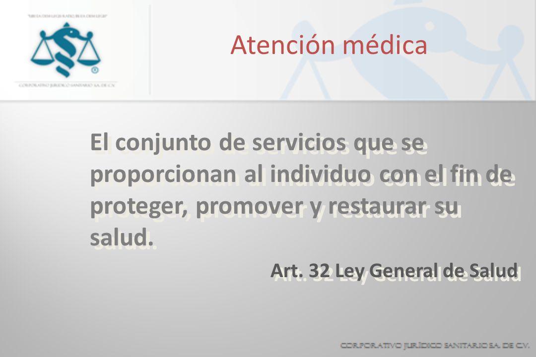 Atención médica El conjunto de servicios que se proporcionan al individuo con el fin de proteger, promover y restaurar su salud. Art. 32 Ley General d