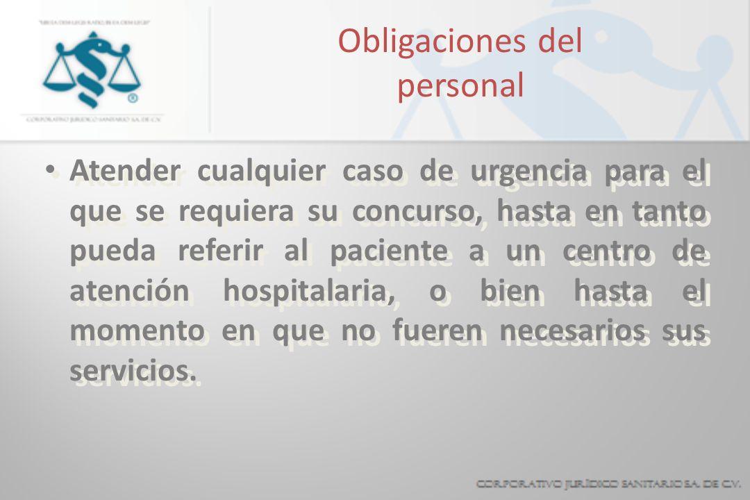 Obligaciones del personal Atender cualquier caso de urgencia para el que se requiera su concurso, hasta en tanto pueda referir al paciente a un centro