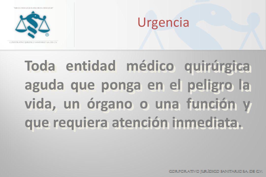 Urgencia Toda entidad médico quirúrgica aguda que ponga en el peligro la vida, un órgano o una función y que requiera atención inmediata.