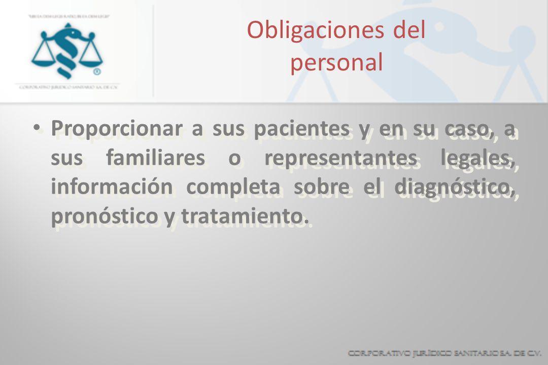 Obligaciones del personal Proporcionar a sus pacientes y en su caso, a sus familiares o representantes legales, información completa sobre el diagnóstico, pronóstico y tratamiento.
